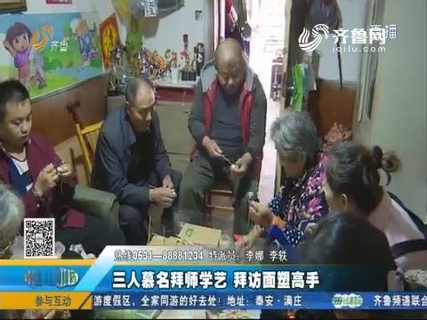济南:三人慕名拜师学艺 拜访面塑高手