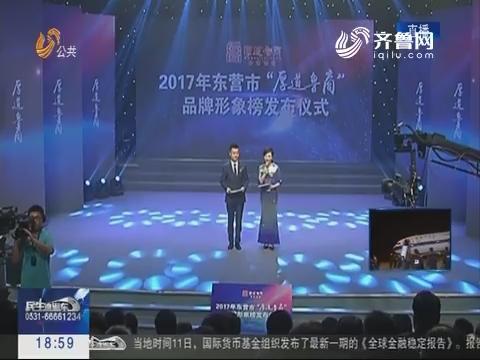 """2017年东营市""""厚道鲁商""""品牌形象榜揭晓"""