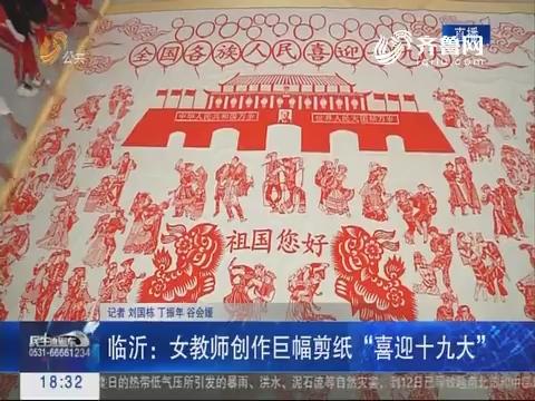 """临沂:女教师创作巨幅剪纸 """"喜迎十九大"""""""