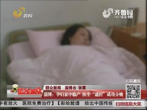 """【群众新闻】淄博:孕妇家中临产 医生""""遥控""""成功分娩"""
