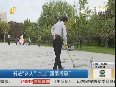 """潍坊:书法""""达人"""" 地上""""泼墨挥毫"""""""