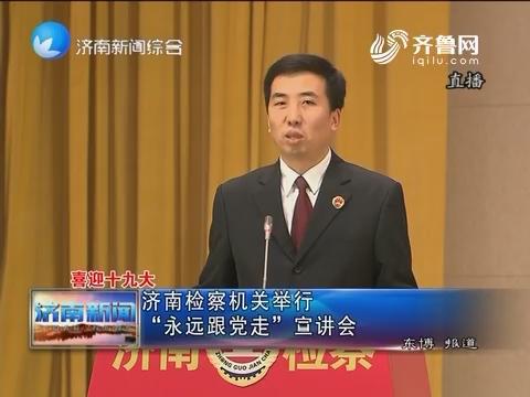 """【喜迎十九大】济南检察机关举行""""永远跟党走""""宣讲会"""