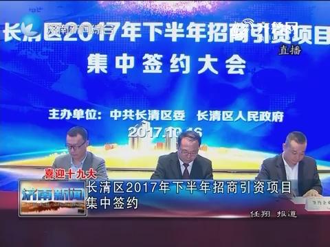 【喜迎十九大】长清区2017年下半年招商引资项目集中签约