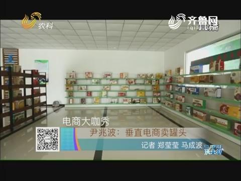 电商大咖秀 尹兆波:垂直电商卖罐头