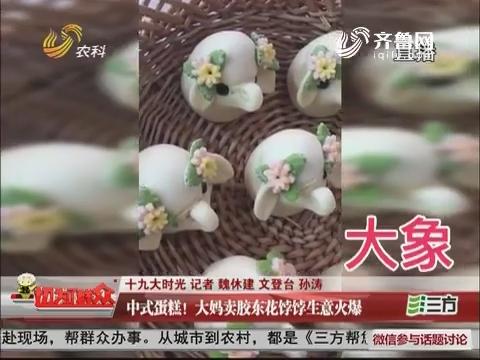 【十九大时光】威海:中式蛋糕!大妈卖胶东花饽饽生意火爆