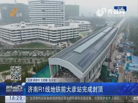 济南R1线地铁前大彦站完成封顶
