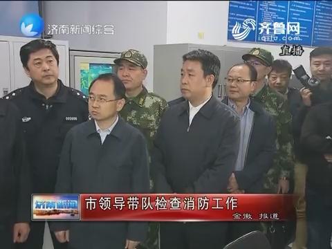 济南市领导带队检查消防工作