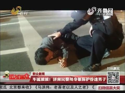 车流滚滚!济南民警用身躯保护昏迷男子