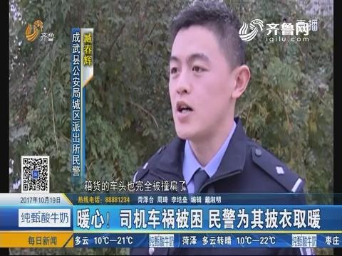 成武:暖心!司机车祸被困 民警为其披衣取暖