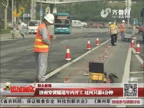 【群众新闻】济南穿黄隧道年内开工 过河只需4分钟