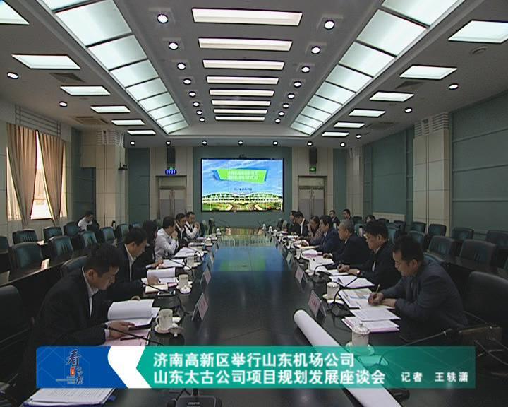 济南高新区举行山东机场公司、山东太古公司项目规划发展座谈会
