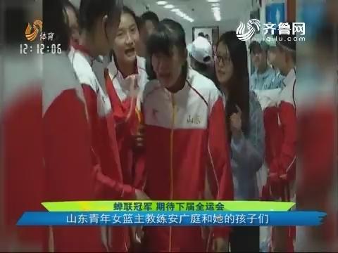 蝉联冠军 期待下届全运会:山东青年女篮主教练安广庭和他的孩子们