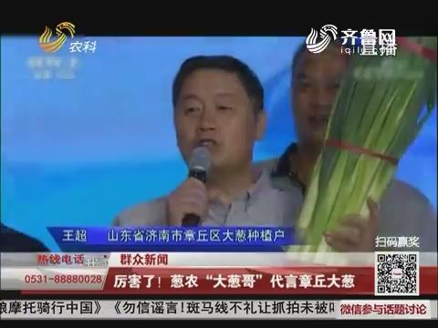 """【群众新闻】厉害了!葱农""""大葱哥""""代言章丘大葱"""