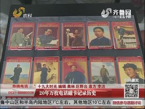 【十九大时光】20年万枚电话磁卡记录历史