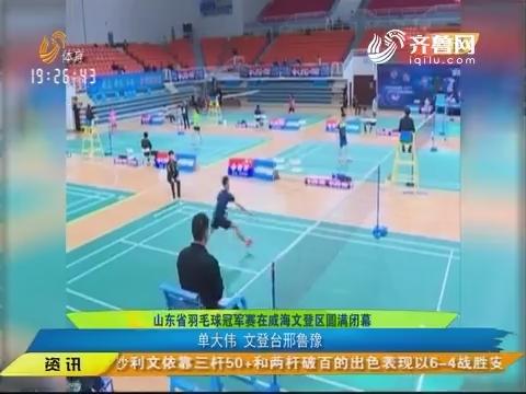 闪电速递:山东省羽毛球冠军赛在威海文登区圆满闭幕