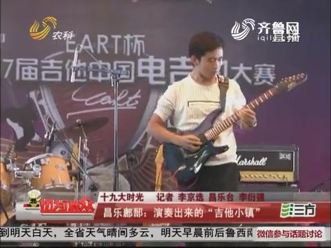 """【十九大时光】昌乐鄌郚:演奏出来的""""吉他小镇"""""""