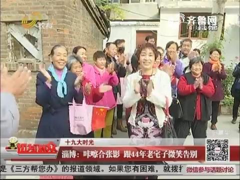 【十九大时光】淄博:咔嚓合张影 跟44年老宅子微笑告别
