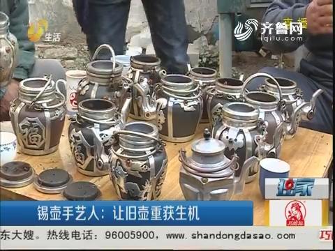 菏泽:锡壶手艺人 让旧壶重获生机