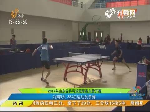 闪电速递:2017年山东省乒乓球冠军赛东营开赛 为期5天383名运动员参赛