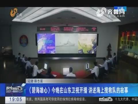 《碧海雄心》10月26日晚在山东卫视开播 讲述海上搜救队的故事