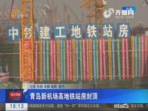 青岛新机场高地铁站房封顶 将实现全通型零换乘