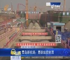 青岛新机场:高铁站房封顶
