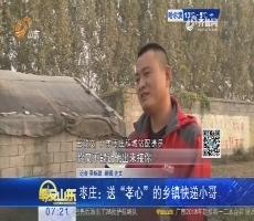 """枣庄:送""""孝心""""的乡镇快递小哥"""