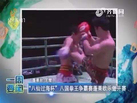 """【一周要闻】""""八仙过海杯""""八国拳王争霸赛蓬莱欧乐堡开赛"""