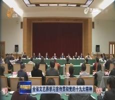 全省文艺界学习宣传贯彻党的十九大精神