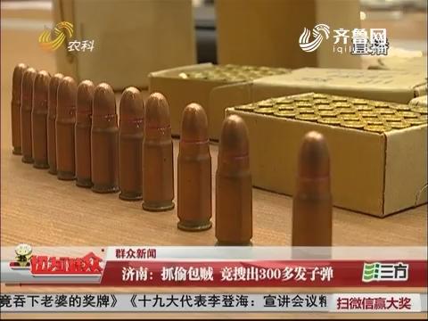 【群众新闻】济南:抓偷包贼 竟搜出300多发子弹
