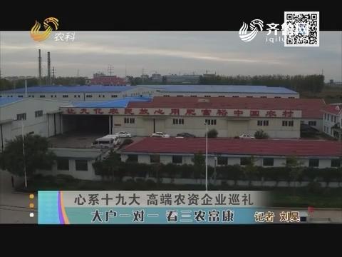【心系十九大 高端农资企业巡礼】大户一对一 看三农富康