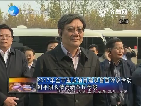 2017年济南市重点项目建设督察评议活动到平阴长清高新章丘考察