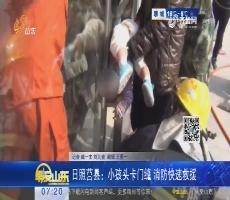 日照莒县:小孩头卡门缝 消防快速救援