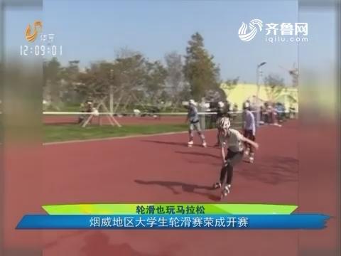 轮滑也玩马拉松:烟威地区大学生轮滑赛荣成开赛