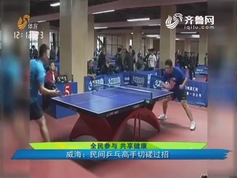 【全民参与 共享健康】威海:民间乒乓高手切磋过招