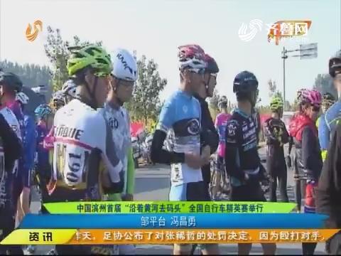"""闪电速递:中国滨州首届""""沿着黄河去码头""""全国自行车精英赛举行"""