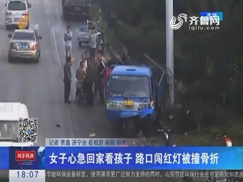 济宁:女子心急回家看孩子 路口闯红灯被撞骨折