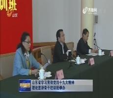 山东省学习贯彻党的十九大精神理论宣讲骨干培训班举办