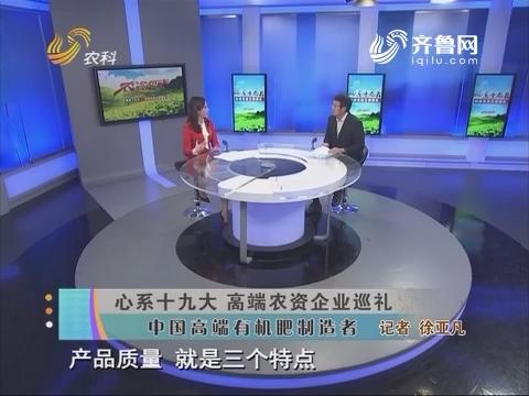 【心系十九大 高端农资企业巡礼】中国高端有机肥制造者
