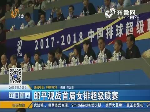 郎平观战首届女排超级联赛