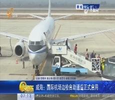 威海:国际机场边检自助通道正式启用