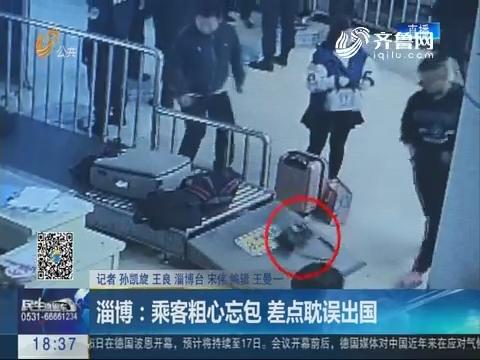淄博:乘客粗心忘包 差点耽误出国