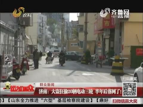 【群众新闻】济南:大盗狂偷20辆电动三轮 半年后落网了!
