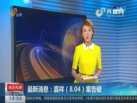 最新消息:嘉祥(8.04)案告破