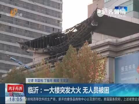 临沂:一大楼突发大火 无人员被困