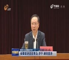 【宣讲十九大精神进行时】省委宣讲团在青岛 济宁 潍坊宣讲