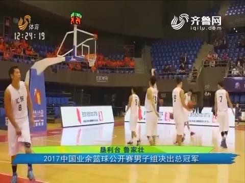 山东汇东队登顶:2017中国业余篮球公开赛男子组决出总冠军