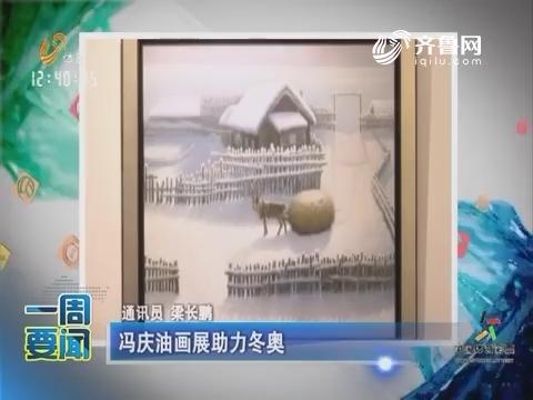 一周要闻:冯庆油画展助力冬奥