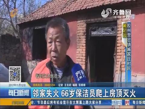 胶州:邻家失火 66岁保洁员爬上房顶灭火