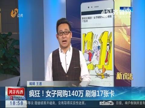 【新说法】疯狂!女子网购140万 刷爆17张卡
